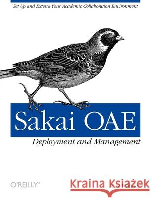 Sakai OAE Deployment and Management : Open Source Collaboration and Learning for Higher Education Max Whitney 9781449318765