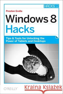 Windows 8 Hacks: Tips & Tools for Unlocking the Power of Tablets and Desktops Preston Gralla 9781449325756 0