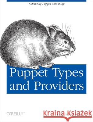 Puppet Types and Providers: Extending Puppet with Ruby Dan Bode Nan Liu 9781449339326