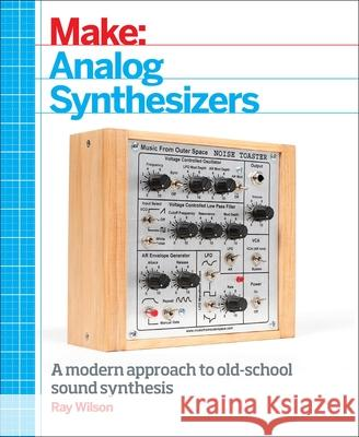 Make: Analog Synthesizers: Make Electronic Sounds the Synth-DIY Way Ray Wilson 9781449345228