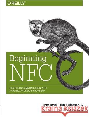 Beginning NFC: Near Field Communication with Arduino, Android, and PhoneGap Tom Igoe 9781449372064
