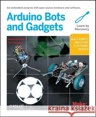 Make: Arduino Bots and Gadgets : Six Embedded Projects with Open Source Hardware and Software  9781449389710