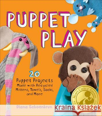 Puppet Play: 20 Puppet Projects Made with Recycled Mittens, Towels, Socks, and More! Diana Schoenbrun 9781449401191