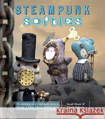 Steampunk Softies: Scientifically Minded Dolls from a Past That Never Was Nicola Tedman Skeate Sarah 9781449406004
