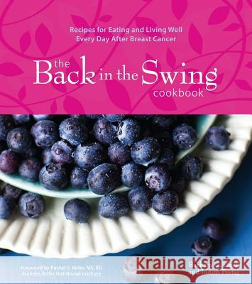 The Back in the Swing Cookbook: Recipes for Eating and Living Well Every Day After Breast Cancer Judith Fertig Barbara C. Unell 9781449418328