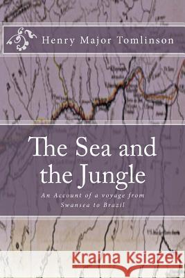 The Sea and the Jungle: An Account of a Voyage from Swansea to Brazil Henry Major Tomlinson 9781449500542