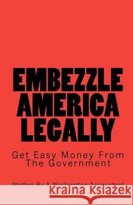 Embezzle America Legally: Get Easy Money from the Government A. Washington Accountant 9781449502317