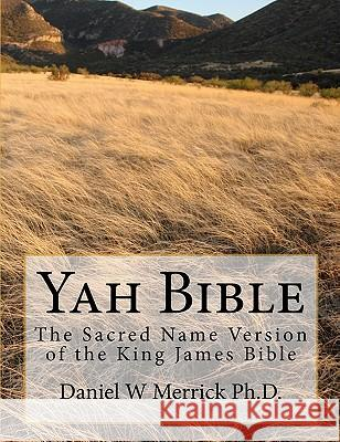 Yah Bible: The Sacred Name Version of the King James Bible Daniel W. Merric 9781449535339
