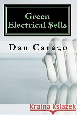Green Electrical $Ells: How to Profit from the Booming Green Building and Energy Efficiency Markets Dan Carazo 9781449550028