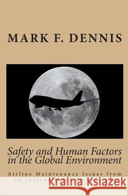 Safety and Human Factors in the Global Environment: Airline Maintenance Issues from an International Perspective Mark F. Dennis 9781449560324