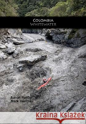 Colombia Whitewater Mark Hentze Aaron Rettig 9781449575762