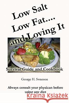 Low Salt Low Fat and Loving It: Survival Guide and Cookbook George H. Swanson 9781449583392