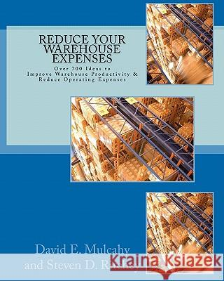 Reduce Your Warehouse Expenses: Over 700 Ideas to Improve Your Direct to Consumer, Catalog, or Wholesale Warehouse Productivity & Reduce You Operation MR David E. Mulcahy MR Steven D. Ritchey MR Steven D. Ritchey 9781449592936