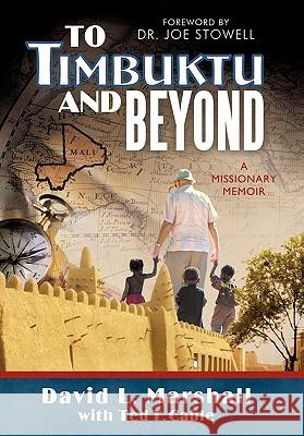 To Timbuktu and Beyond: A Missionary Memoir David L. Marshall Ted T. Cable 9781449708092 WestBow Press