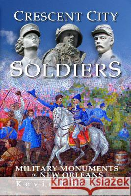 Crescent City Soldiers: Military Monuments of New Orleans Kevin J. Bozant 9781449913915