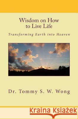 Wisdom on How to Live Life: Transforming Earth Into Heaven Dr Tommy S. W. Wong 9781449914387