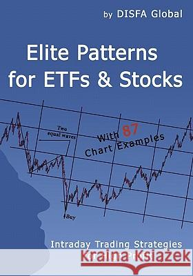 Elite Patterns for Etfs and Stocks: Intraday Trading Strategies for High Profit Global Disf 9781449920982