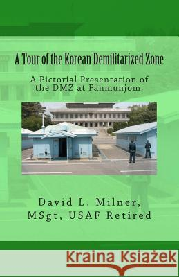 A Tour of the Korean Demilitarized Zone: A Pictorial Presentation of the DMZ at Panmunjom. David L. Milner David L. Milner 9781449923020