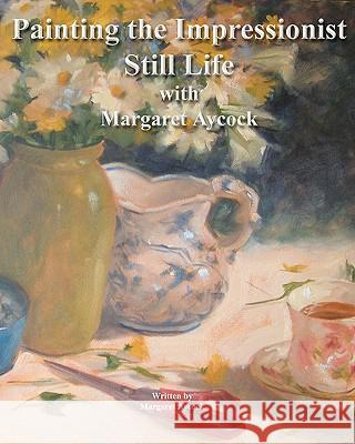 Painting the Impressionist Still Life with Margaret Aycock Margaret Aycock Margaret Aycock 9781449926274