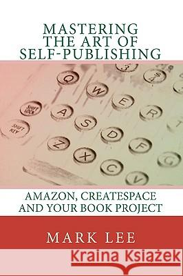 Mastering the Art of Self-Publishing: Amazon, Createspace and Your Book Project Mark Lee 9781449927820
