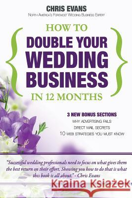 How to Double Your Wedding Business in 12 Months: The Roadmap to Success for Wedding Professionals Chris Evans 9781449928872