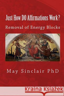 Just How Do Affirmations Work?: Removal of Energy Blocks May Sinclai 9781449933975