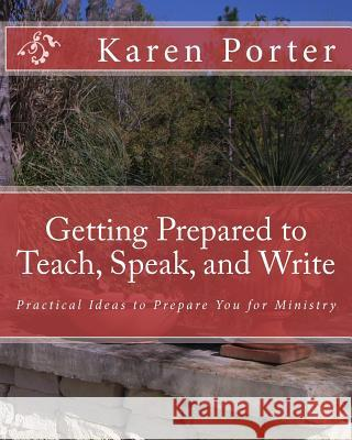 Getting Prepared to Teach, Speak, and Write: Practical Ideas to Prepare You for Ministry Karen Porter 9781449965334