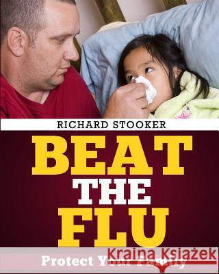 Beat the Flu: Protect Yourself and Your Family from Swine Flu, Bird Flu, Pandemic Flu and Seasonal Flu Richard Stooker 9781449975296