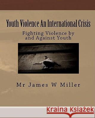 Youth Violence an International Crisis: Fighting Violence by and Against Youth MR James W. Miller 9781449983529
