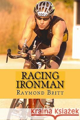 Racing Ironman: From Debut to Kona and Beyond Raymond Britt 9781449992682