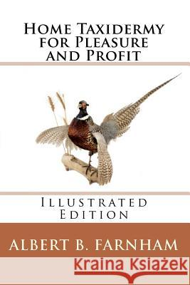 Home Taxidermy for Pleasure and Profit (Illustrated Edition) Albert B. Farnham 9781449995430