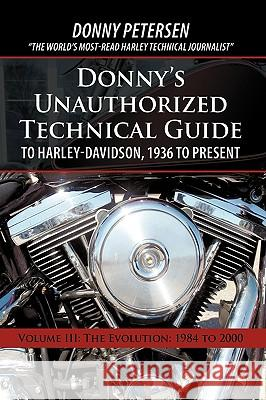 Donny's Unauthorized Technical Guide to Harley-Davidson, 1936 to Present: Volume III: The Evolution: 1984 to 2000 Petersen Donn 9781450208185