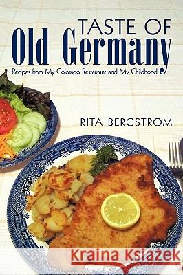 Taste of Old Germany: Recipes from My Colorado Restaurant and My Childhood Bergstrom Rit 9781450218634