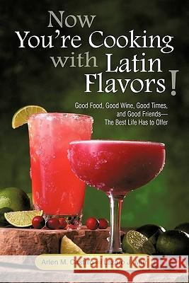 Now You're Cooking with Latin Flavors!: Good Food, Good Wine, Good Times, and Good Friends-The Best Life Has to Offer Arlen M. Castillo Lazaro J. Mur 9781450260770
