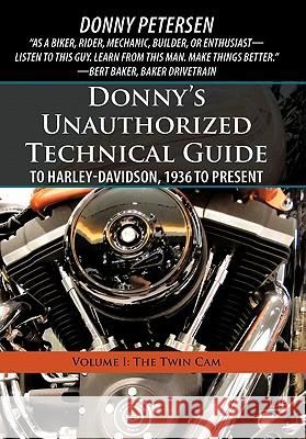 Donny's Unauthorized Technical Guide to Harley-Davidson, 1936 to Present: Volume I: The Twin CAM Donny Petersen 9781450267700