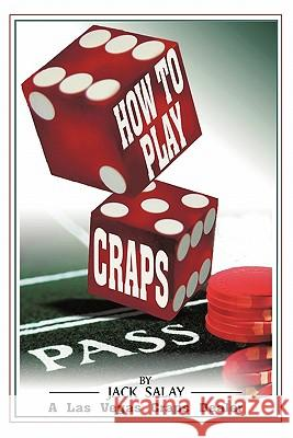 How to Play Craps: By Jack Salay a Las Vegas Craps Dealer Jack Salay 9781450269698