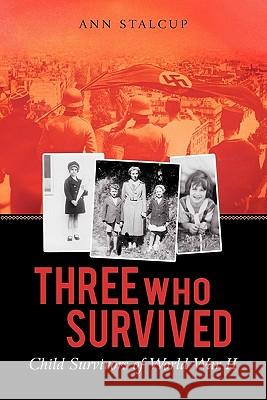 Three Who Survived: Child Survivors of World War II Ann Stalcup 9781450277006