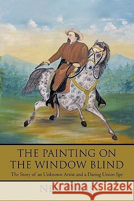 The Painting on the Window Blind, : The Story of an Unknown Artist and a Daring Union Spy Neil Davis 9781450282406