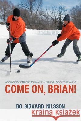 Come On, Brian!: A Young Boy's Struggle to Play in an All-Star Hockey Tournament Bo Sigvard Nilsson 9781450293013