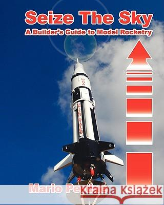 Seize the Sky: A Builder's Guide to Model Rocketry Mario Perdue 9781450507714