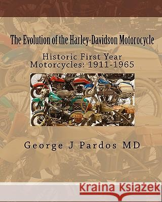 The Evolution of the Harley-Davidson Motorocycle: Historic First Year Motorcycles: 1911-1965 George J. Pardo Larry George 9781450512503