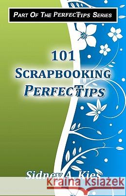 101 Scrapbooking Perfectips: 101 Perfect Tips to Make Your Scrapbooks Better, Easier, More Creative, and Cost Less to Make - Whether You're a Newbi Sidney A. Kies 9781450526937