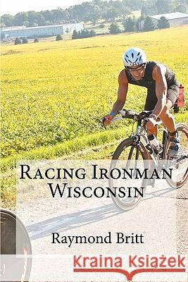 Racing Ironman Wisconsin: Everything You Need to Know Raymond Britt 9781450529846