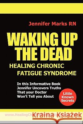 Waking Up the Dead: Healing Chronic Fatigue Syndrome Jennifer Mark 9781450536363