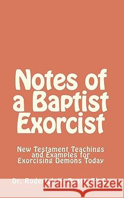 Notes of a Baptist Exorcist: New Testament Teachings and Examples for Exorcising Demons Today Dr Roderick H. Pyat Lord Jesus Christ So 9781450549028