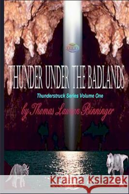 Thunder Under the Badlands: Thunderstruck Series Thomas Lawson Binninger 9781450553414 Createspace