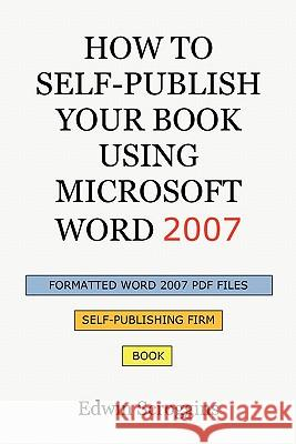 How to Self-Publish Your Book Using Microsoft Word 2007: A Step-By-Step Guide for Designing & Formatting Your Book's Manuscript & Cover to PDF & Pod P Edwin Scroggins 9781450559508