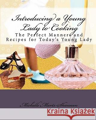 Introducing a Young Lady to Cooking: The Perfect Manners and Recipes for Today's Young Lady Michelle Marts-Shannon 9781450560580