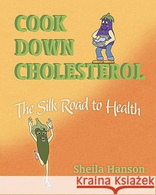 Cook Down Cholesterol: The Silk Road to Health Sheila Hanson 9781450565554