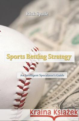 Sports Betting Strategy: An Intelligent Speculator's Guide Rick Spade 9781450571241